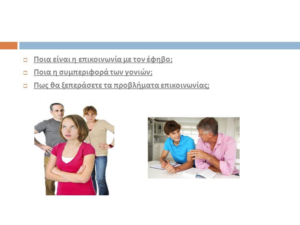  Ποια είναι η επικοινωνία με τον έφηβο ;  Ποια η συμπεριφορά των γονιών ;  Πως θα ξεπεράσετε τα προβλήματα επικοινωνίας ;