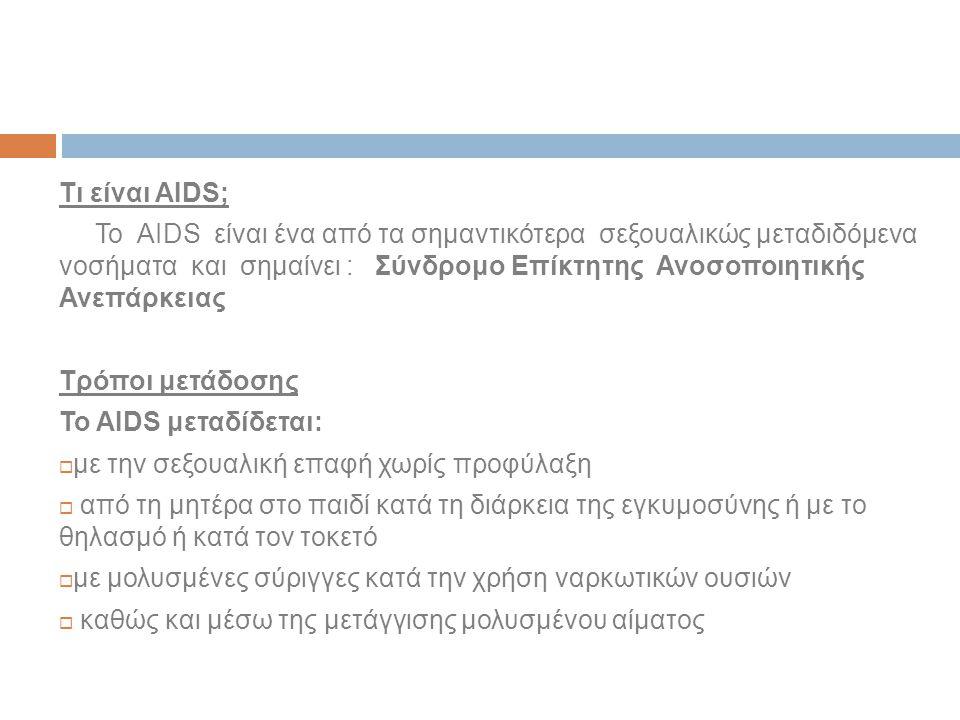 Τι είναι AIDS; Το AIDS είναι ένα από τα σημαντικότερα σεξουαλικώς μεταδιδόμενα νοσήματα και σημαίνει : Σύνδρομο Επίκτητης Ανοσοποιητικής Ανεπάρκειας Τρόποι μετάδοσης Το AIDS μεταδίδεται:  με την σεξουαλική επαφή χωρίς προφύλαξη  από τη μητέρα στο παιδί κατά τη διάρκεια της εγκυμοσύνης ή με το θηλασμό ή κατά τον τοκετό  με μολυσμένες σύριγγες κατά την χρήση ναρκωτικών ουσιών  καθώς και μέσω της μετάγγισης μολυσμένου αίματος