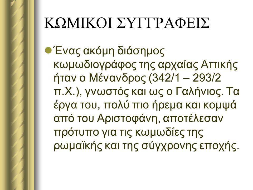 ΚΩΜΙΚΟΙ ΣΥΓΓΡΑΦΕΙΣ Ένας ακόμη διάσημος κωμωδιογράφος της αρχαίας Αττικής ήταν ο Μένανδρος (342/1 – 293/2 π.Χ.), γνωστός και ως ο Γαλήνιος. Τα έργα του