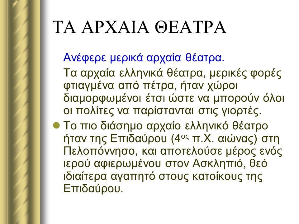 ΤΑ ΑΡΧΑΙΑ ΘΕΑΤΡΑ Ανέφερε μερικά αρχαία θέατρα. Τα αρχαία ελληνικά θέατρα, μερικές φορές φτιαγμένα από πέτρα, ήταν χώροι διαμορφωμένοι έτσι ώστε να μπο