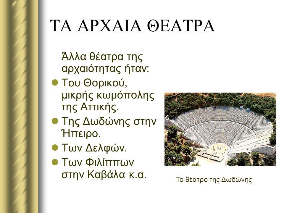 ΤΑ ΑΡΧΑΙΑ ΘΕΑΤΡΑ Άλλα θέατρα της αρχαιότητας ήταν: Του Θορικού, μικρής κωμόπολης της Αττικής. Της Δωδώνης στην Ήπειρο. Των Δελφών. Των Φιλίππων στην Κ