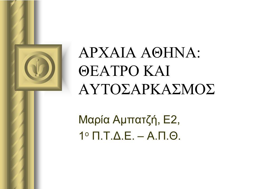 ΑΡΧΑΙΑ ΑΘΗΝΑ: ΘΕΑΤΡΟ ΚΑΙ ΑΥΤΟΣΑΡΚΑΣΜΟΣ Μαρία Αμπατζή, Ε2, 1 ο Π.Τ.Δ.Ε. – Α.Π.Θ.