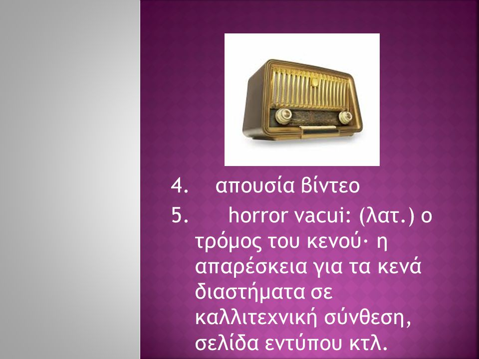 4. απουσία βίντεο 5. horror vacui: (λατ.) ο τρόμος του κενού· η απαρέσκεια για τα κενά διαστήματα σε καλλιτεχνική σύνθεση, σελίδα εντύπου κτλ.