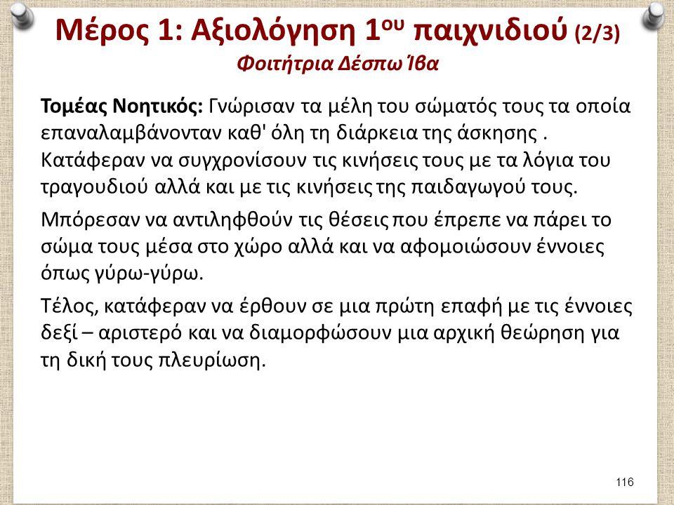 Μέρος 1: Αξιολόγηση 1 ου παιχνιδιού (2/3) Φοιτήτρια Δέσπω Ίβα Τομέας Νοητικός: Γνώρισαν τα μέλη του σώματός τους τα οποία επαναλαμβάνονταν καθ' όλη τη
