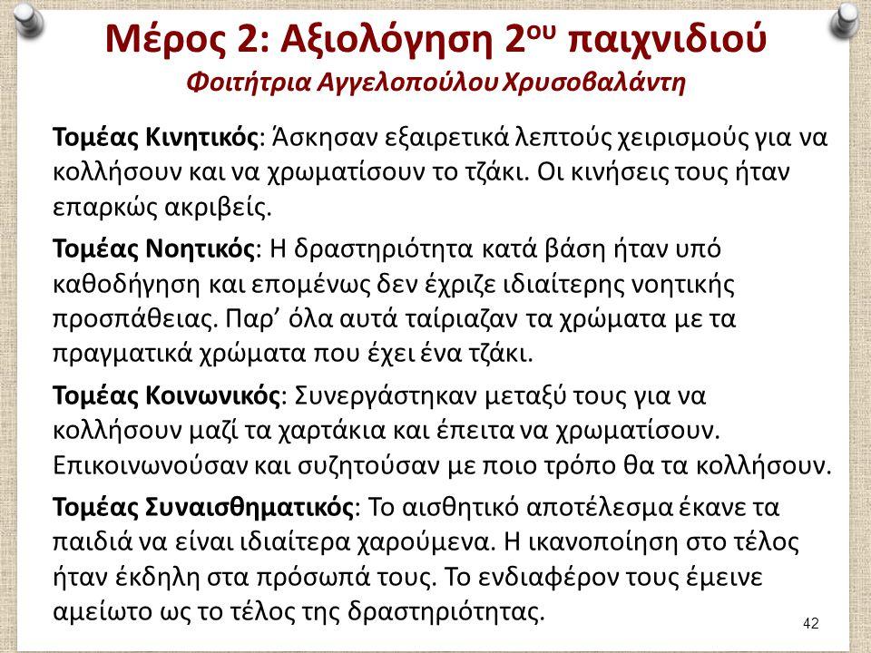 Μέρος 2: Αξιολόγηση 2 ου παιχνιδιού Φοιτήτρια Αγγελοπούλου Χρυσοβαλάντη Τομέας Κινητικός: Άσκησαν εξαιρετικά λεπτούς χειρισμούς για να κολλήσουν και ν