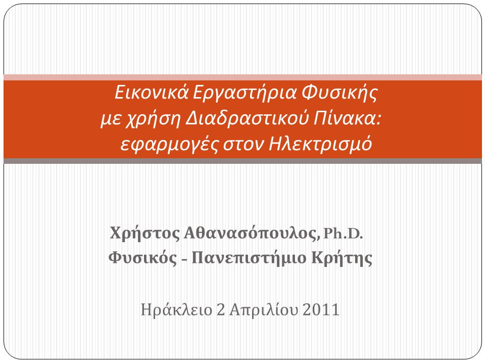 Χρήστος Αθανασόπουλος, Ph.D. Φυσικός - Πανεπιστήμιο Κρήτης Ηράκλειο 2 Απριλίου 2011 Εικονικά Εργαστήρια Φυσικής με χρήση Διαδραστικού Πίνακα : εφαρμογ