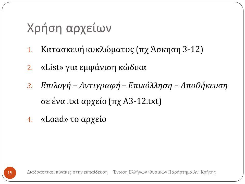 Χρήση αρχείων 15 1. Κατασκευή κυκλώματος ( πχ Άσκηση 3-12) 2. « List » για εμφάνιση κώδικα 3. Επιλογή – Αντιγραφή – Επικόλληση – Αποθήκευση σε ένα.txt