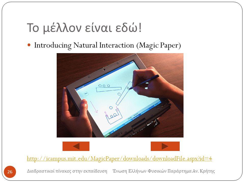 Το μέλλον είναι εδώ ! Introducing Natural Interaction (Magic Paper) http://icampus.mit.edu/MagicPaper/downloads/downloadFile.aspx?id=4 26 Διαδραστικοί