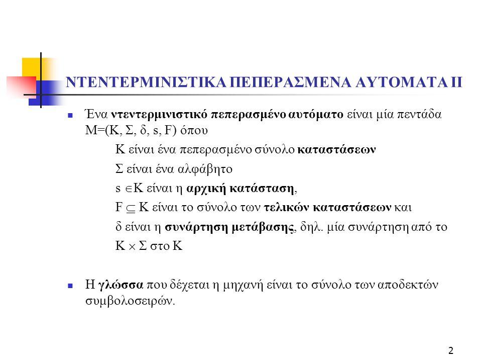 2 ΝΤΕΝΤΕΡΜΙΝΙΣΤΙΚΑ ΠΕΠΕΡΑΣΜΕΝΑ ΑΥΤΟΜΑΤΑ ΙΙ Ένα ντεντερμινιστικό πεπερασμένο αυτόματο είναι μία πεντάδα M=(Κ, Σ, δ, s, F) όπου Κ είναι ένα πεπερασμένο