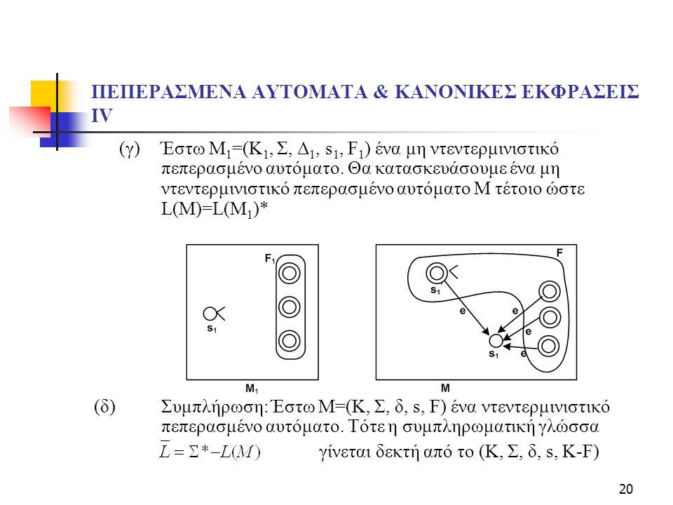 20 ΠΕΠΕΡΑΣΜΕΝΑ ΑΥΤΟΜΑΤΑ & ΚΑΝΟΝΙΚΕΣ ΕΚΦΡΑΣΕΙΣ ΙV (γ) Έστω Μ 1 =(Κ 1, Σ, Δ 1, s 1, F 1 ) ένα μη ντεντερμινιστικό πεπερασμένο αυτόματο. Θα κατασκευάσουμ