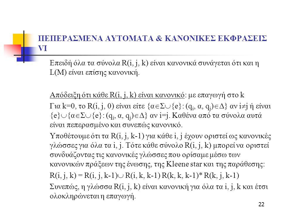 22 ΠΕΠΕΡΑΣΜΕΝΑ ΑΥΤΟΜΑΤΑ & ΚΑΝΟΝΙΚΕΣ ΕΚΦΡΑΣΕΙΣ VI Επειδή όλα τα σύνολα R(i, j, k) είναι κανονικά συνάγεται ότι και η L(M) είναι επίσης κανονική. Απόδει