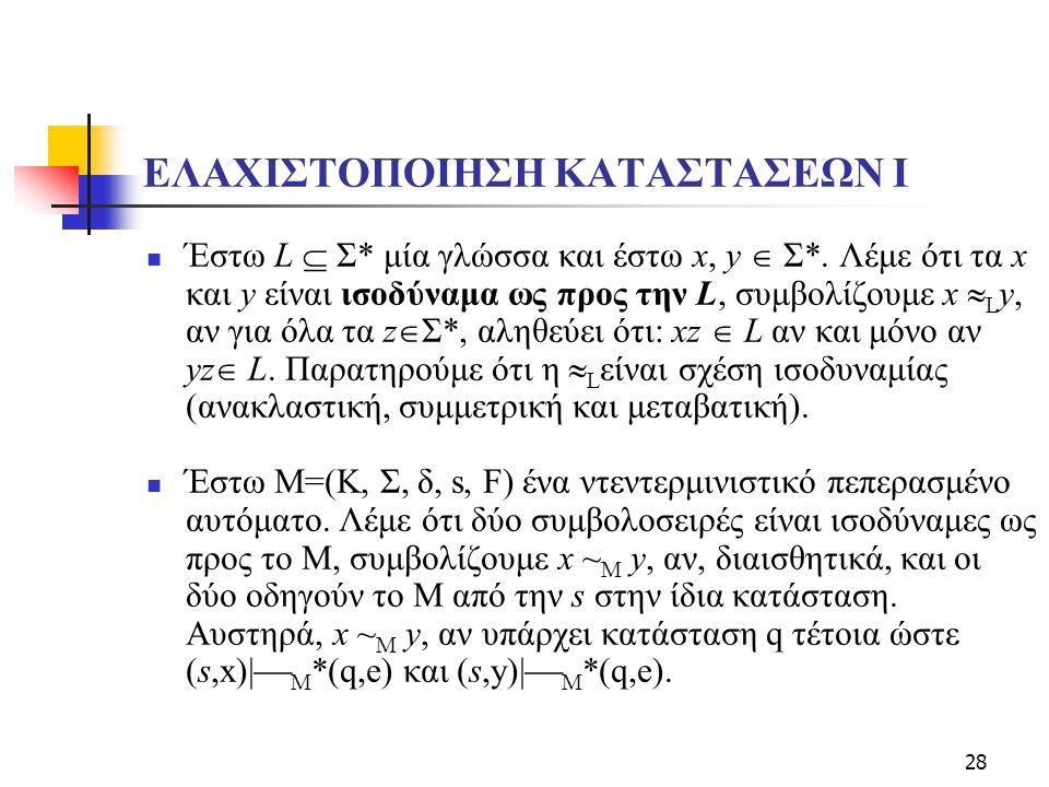 28 ΕΛΑΧΙΣΤΟΠΟΙΗΣΗ ΚΑΤΑΣΤΑΣΕΩΝ Ι Έστω L  Σ* μία γλώσσα και έστω x, y  Σ*. Λέμε ότι τα x και y είναι ισοδύναμα ως προς την L, συμβολίζουμε x  L y, αν