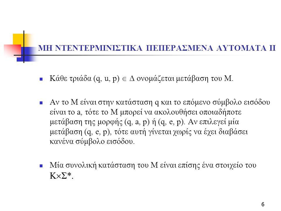 6 ΜΗ ΝΤΕΝΤΕΡΜΙΝΙΣΤΙΚΑ ΠΕΠΕΡΑΣΜΕΝΑ ΑΥΤΟΜΑΤΑ ΙΙ Κάθε τριάδα (q, u, p)  Δ ονομάζεται μετάβαση του Μ. Αν το Μ είναι στην κατάσταση q και το επόμενο σύμβο