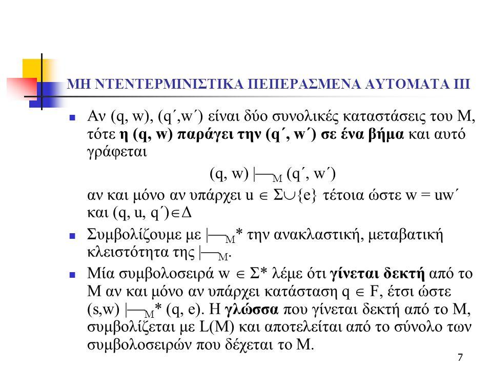 7 ΜΗ ΝΤΕΝΤΕΡΜΙΝΙΣΤΙΚΑ ΠΕΠΕΡΑΣΜΕΝΑ ΑΥΤΟΜΑΤΑ ΙΙΙ Αν (q, w), (q΄,w΄) είναι δύο συνολικές καταστάσεις του Μ, τότε η (q, w) παράγει την (q΄, w΄) σε ένα βήμ