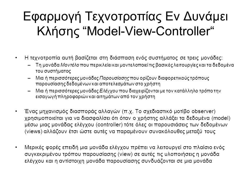 Εφαρμογή Τεχνοτροπίας Εν Δυνάμει Κλήσης Model-View-Controller Η τεχνοτροπία αυτή βασίζεται στη διάσπαση ενός συστήματος σε τρεις μονάδες: –Τη μονάδα Μοντέλο που περικλείει και μοντελοποιεί τις βασικές λειτουργίες και τα δεδομένα του συστήματος –Μια ή περισσότερες μονάδες Παρουσίασης που ορίζουν διαφορετικούς τρόπους παρουσίασης δεδομένων και αποτελεσμάτων στο χρήστη –Μια ή περισσότερες μονάδες Ελέγχου που διαχειρίζονται με τον κατάλληλο τρόπο την εισαγωγή πληροφοριών και αιτημάτων από τον χρήστη Ένας μηχανισμός διασποράς αλλαγών (π.χ.