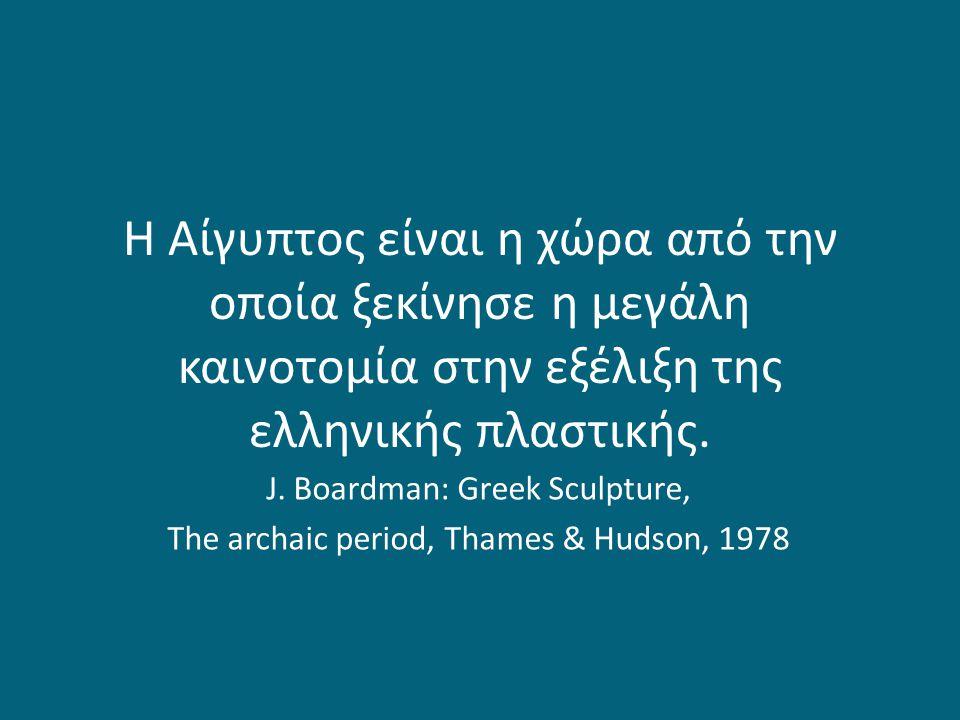 «Οι αρχαίοι Έλληνες μαθήτευσαν τους Αιγυπτίους και όλοι εμείς μαθητεύσαμε στους Έλληνες» S.H.Gombrich, Ιστορία της Τέχνης, Μ.Ι.Ε.Τ., Αθήνα, 1994