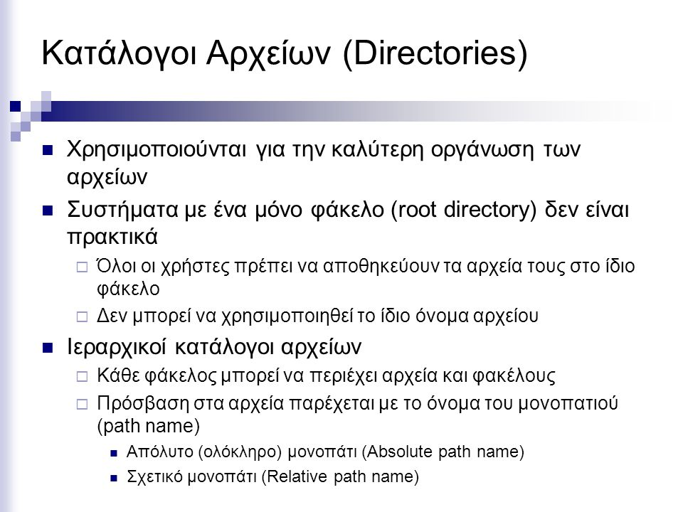 Κατάλογοι Αρχείων (Directories) Χρησιμοποιούνται για την καλύτερη οργάνωση των αρχείων Συστήματα με ένα μόνο φάκελο (root directory) δεν είναι πρακτικ