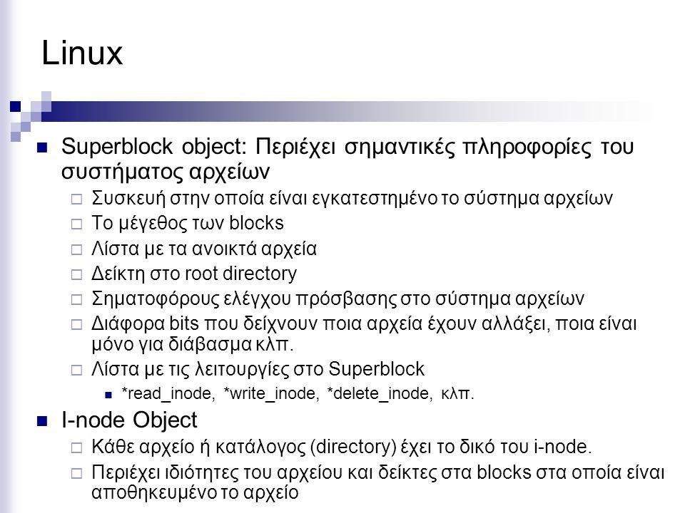 Linux Superblock object: Περιέχει σημαντικές πληροφορίες του συστήματος αρχείων  Συσκευή στην οποία είναι εγκατεστημένο το σύστημα αρχείων  Το μέγεθ