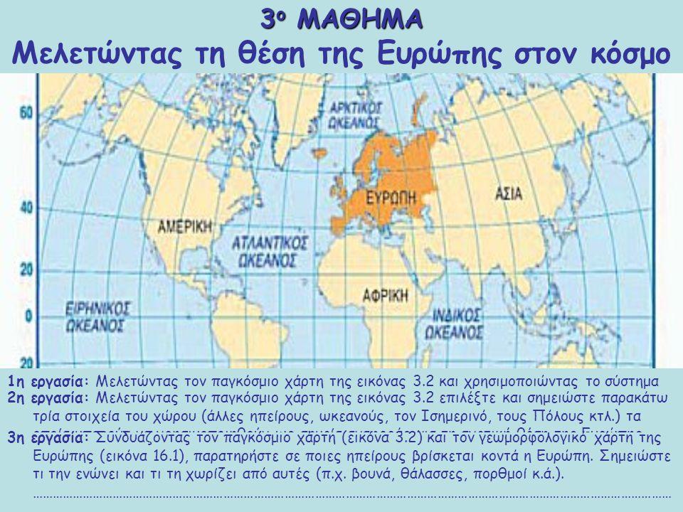 1η εργασία: Μελετώντας τον παγκόσμιο χάρτη της εικόνας 3.2 και χρησιμοποιώντας το σύστημα των γεωγραφικών συντεταγμένων, επισημάνετε τα όρια ανάμεσα στα οποία εκτείνεται η Ευρώπη, προσδιορίστε δηλαδή τη γεωγραφική της θέση.