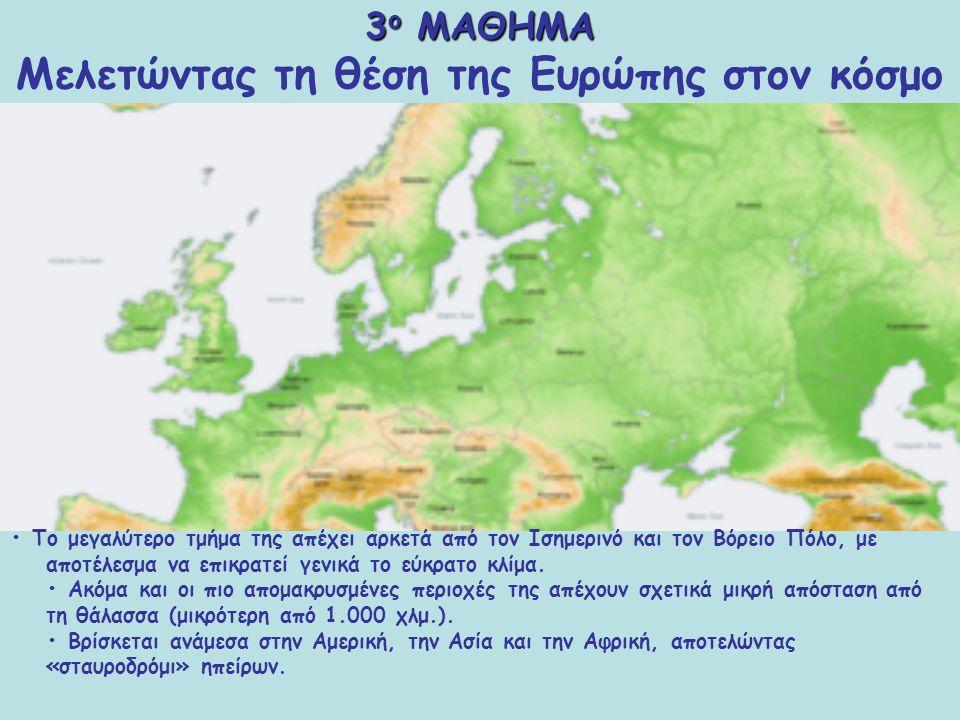 3 ο ΜΑΘΗΜΑ 3 ο ΜΑΘΗΜΑ Μελετώντας τη θέση της Ευρώπης στον κόσμο Η ηπειρωτική Ευρώπη εκτείνεται από 36° έως 71° βόρειο πλάτος και από 9° δυτικό έως 66° ανατολικό μήκος.