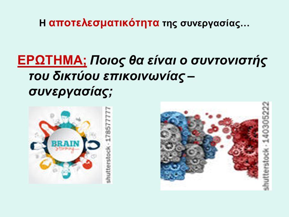 Η αποτελεσματικότητα της συνεργασίας… ΕΡΩΤΗΜΑ; Ποιος θα είναι ο συντονιστής του δικτύου επικοινωνίας – συνεργασίας;