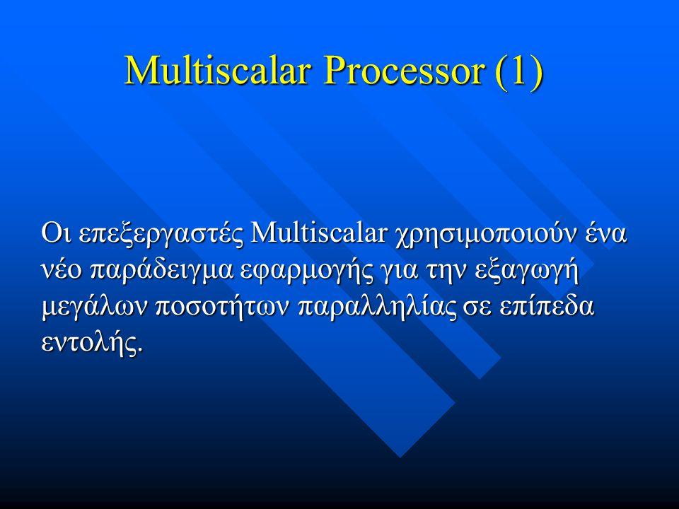 Οι επεξεργαστές Multiscalar χρησιμοποιούν ένα νέο παράδειγμα εφαρμογής για την εξαγωγή μεγάλων ποσοτήτων παραλληλίας σε επίπεδα εντολής. Multiscalar P