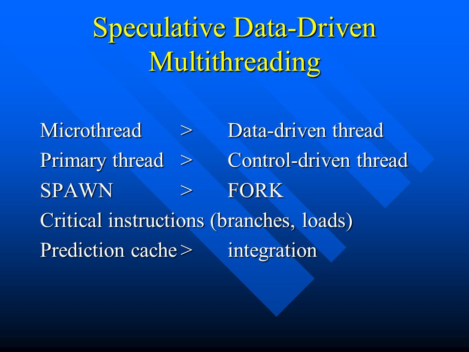 Speculative Data-Driven Multithreading Microthread >Data-driven thread Primary thread>Control-driven thread SPAWN>FORK Critical instructions (branches