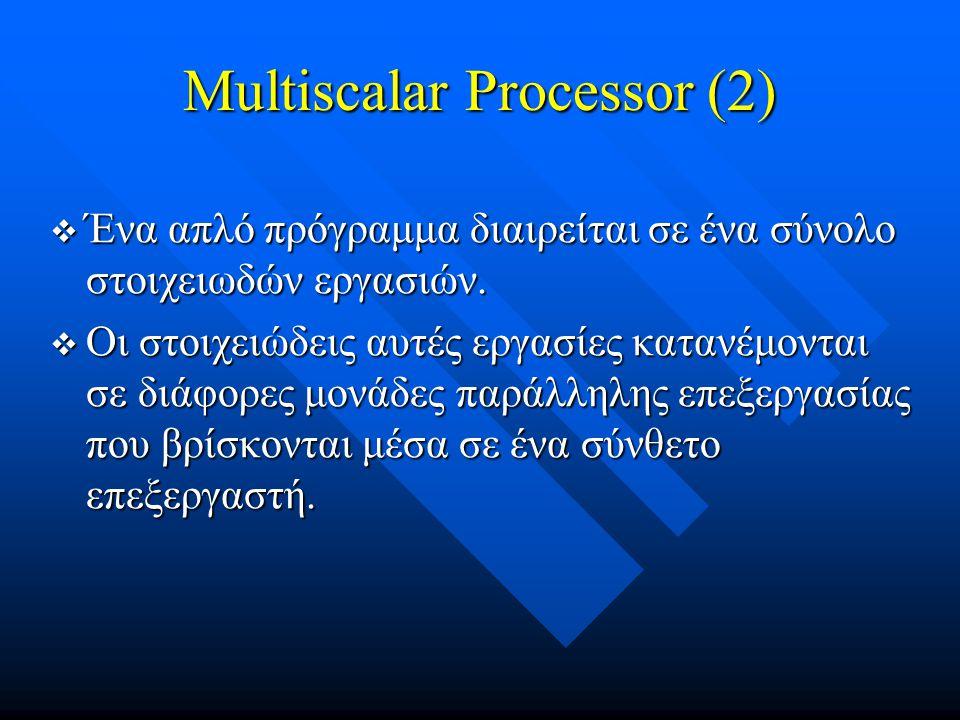 Multiscalar Processor (2)  Ένα απλό πρόγραμμα διαιρείται σε ένα σύνολο στοιχειωδών εργασιών.  Οι στοιχειώδεις αυτές εργασίες κατανέμονται σε διάφορε