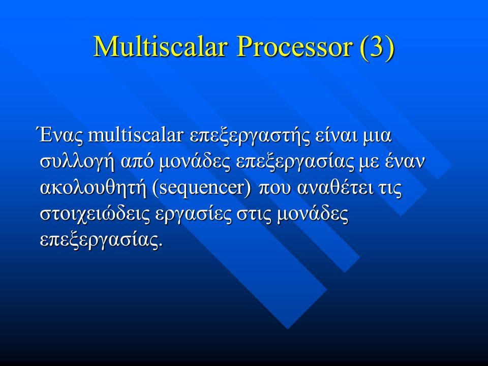 Multiscalar Processor (3) Ένας multiscalar επεξεργαστής είναι μια συλλογή από μονάδες επεξεργασίας με έναν ακολουθητή (sequencer) που αναθέτει τις στο