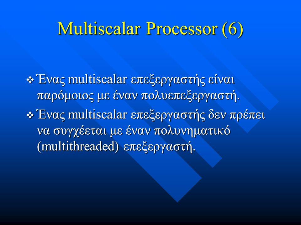 Multiscalar Processor (6)  Ένας multiscalar επεξεργαστής είναι παρόμοιος με έναν πολυεπεξεργαστή.  Ένας multiscalar επεξεργαστής δεν πρέπει να συγχέ
