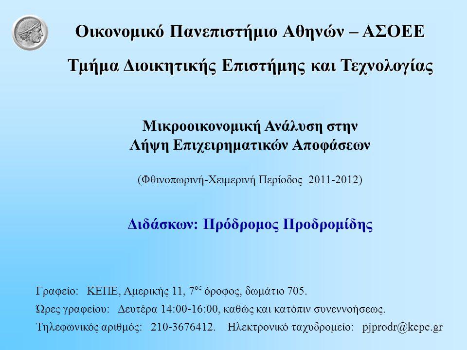 Oικονομικό Πανεπιστήμιο Αθηνών – AΣΟΕΕ Τμήμα Διοικητικής Επιστήμης και Τεχνολογίας Μικροοικονομική Ανάλυση στην Λήψη Επιχειρηματικών Αποφάσεων (Φθινοπωρινή-Χειμερινή Περίοδος 2011-2012) Διδάσκων: Πρόδρομος Προδρομίδης Γραφείο: ΚΕΠΕ, Αμερικής 11, 7 ος όροφος, δωμάτιο 705.