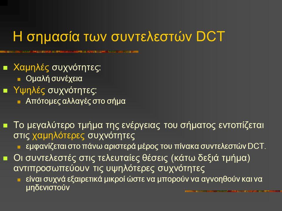 Η σημασία των συντελεστών DCT Χαμηλές συχνότητες: Ομαλή συνέχεια Υψηλές συχνότητες: Απότομες αλλαγές στο σήμα Το μεγαλύτερο τμήμα της ενέργειας του σήματος εντοπίζεται στις χαμηλότερες συχνότητες εμφανίζεται στο πάνω αριστερά μέρος του πίνακα συντελεστών DCT.