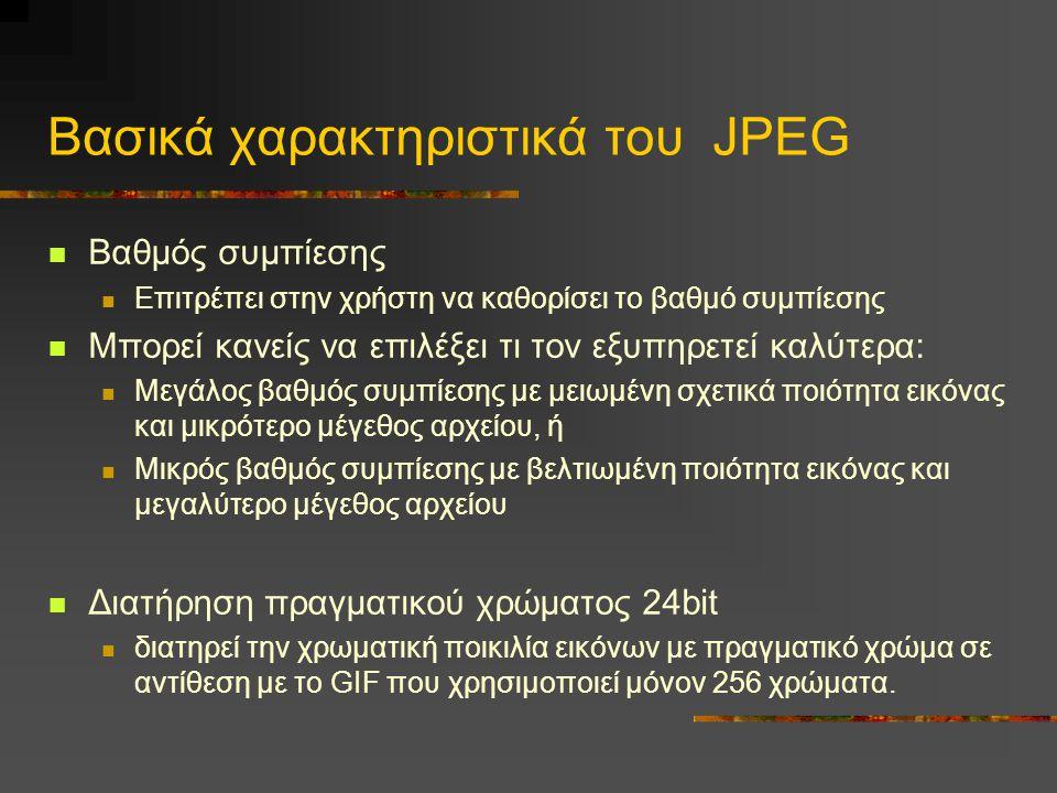 Βασικά χαρακτηριστικά του JPEG Βαθμός συμπίεσης Επιτρέπει στην χρήστη να καθορίσει το βαθμό συμπίεσης Μπορεί κανείς να επιλέξει τι τον εξυπηρετεί καλύτερα: Μεγάλος βαθμός συμπίεσης με μειωμένη σχετικά ποιότητα εικόνας και μικρότερο μέγεθος αρχείου, ή Μικρός βαθμός συμπίεσης με βελτιωμένη ποιότητα εικόνας και μεγαλύτερο μέγεθος αρχείου Διατήρηση πραγματικού χρώματος 24bit διατηρεί την χρωματική ποικιλία εικόνων με πραγματικό χρώμα σε αντίθεση με το GIF που χρησιμοποιεί μόνον 256 χρώματα.