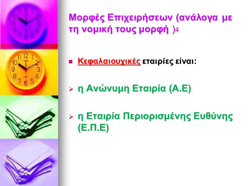 Μορφές Επιχειρήσεων (ανάλογα με τη νομική τους μορφή ) 4 Κεφαλαιουχικές εταιρίες είναι: Κεφαλαιουχικές εταιρίες είναι:  η Ανώνυμη Εταιρία (Α.Ε)  η Ε