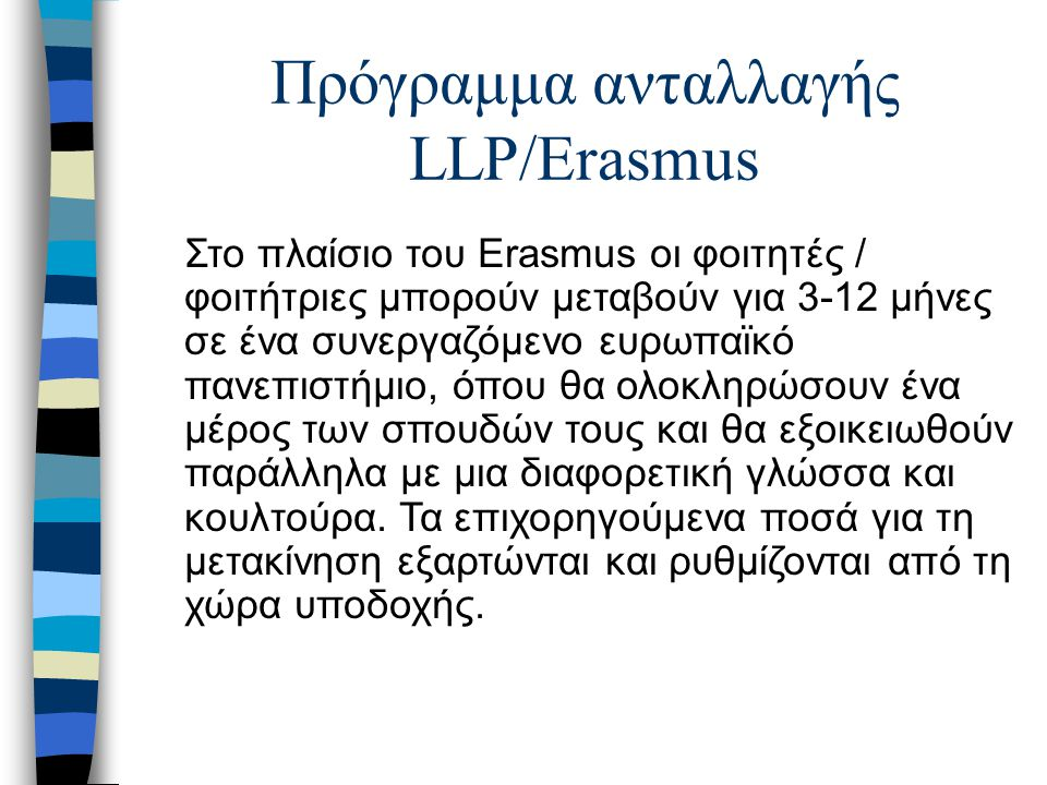 Πρόγραμμα ανταλλαγής LLP/Erasmus Στο πλαίσιο του Erasmus οι φοιτητές / φοιτήτριες μπορούν μεταβούν για 3-12 μήνες σε ένα συνεργαζόμενο ευρωπαϊκό πανεπιστήμιο, όπου θα ολοκληρώσουν ένα μέρος των σπουδών τους και θα εξοικειωθούν παράλληλα με μια διαφορετική γλώσσα και κουλτούρα.