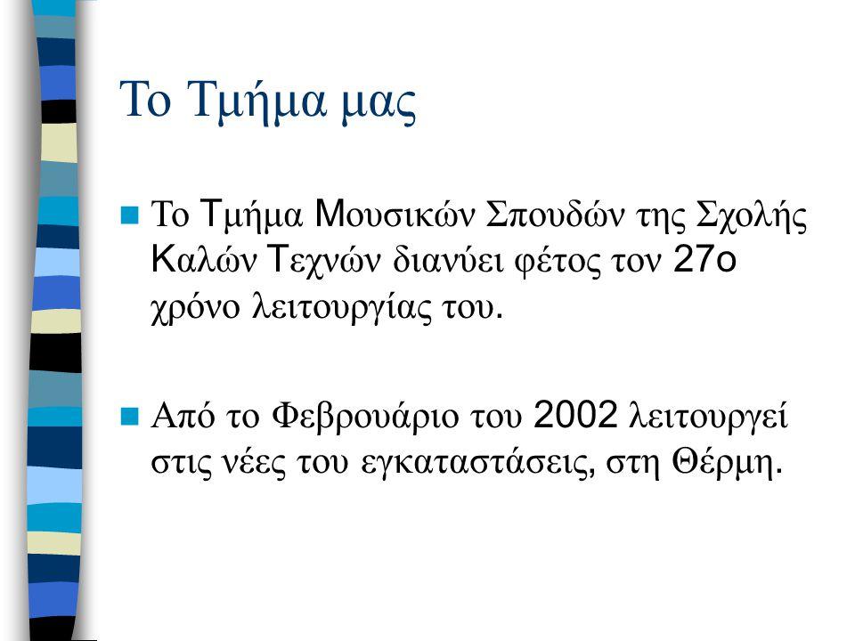 Το Τμήμα μας Το T μήμα M ουσικών Σπουδών της Σχολής K αλών T εχνών διανύει φέτος τον 27o χρόνο λειτουργίας του. Από το Φεβρουάριο του 2002 λειτουργεί