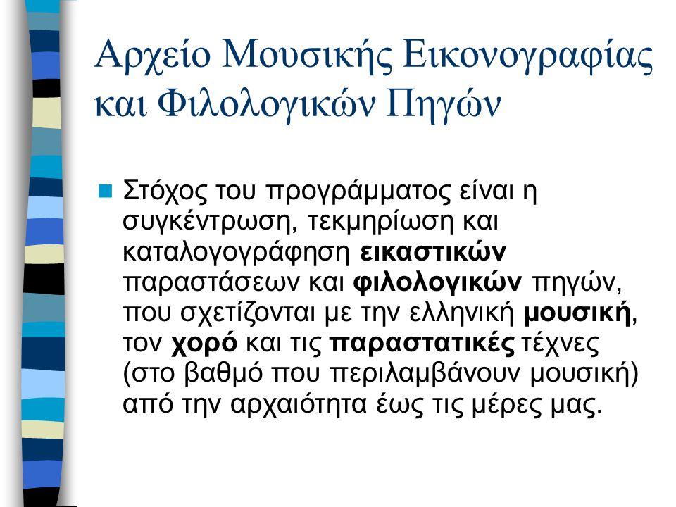 Αρχείο Μουσικής Εικονογραφίας και Φιλολογικών Πηγών Στόχος του προγράμματος είναι η συγκέντρωση, τεκμηρίωση και καταλογογράφηση εικαστικών παραστάσεων και φιλολογικών πηγών, που σχετίζονται με την ελληνική μουσική, τον χορό και τις παραστατικές τέχνες (στο βαθμό που περιλαμβάνουν μουσική) από την αρχαιότητα έως τις μέρες μας.