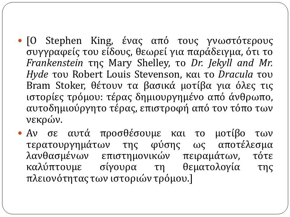 [ Ο Stephen King, ένας από τους γνωστότερους συγγραφείς του είδους, θεωρεί για παράδειγμα, ότι το Frankenstein της Mary Shelley, το Dr.