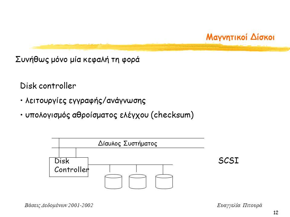 Βάσεις Δεδομένων 2001-2002 Ευαγγελία Πιτουρά 12 Μαγνητικοί Δίσκοι Συνήθως μόνο μία κεφαλή τη φορά Disk controller λειτουργίες εγγραφής/ανάγνωσης υπολογισμός αθροίσματος ελέγχου (checksum) Disk Controller Δίαυλος Συστήματος SCSI