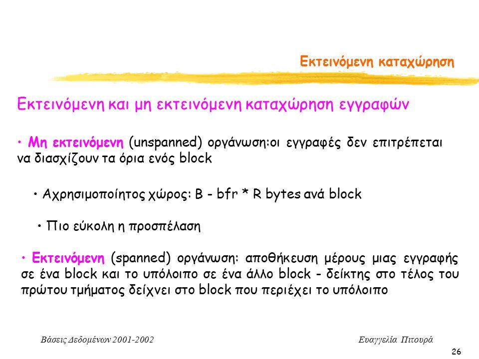 Βάσεις Δεδομένων 2001-2002 Ευαγγελία Πιτουρά 26 Εκτεινόμενη καταχώρηση Εκτεινόμενη και μη εκτεινόμενη καταχώρηση εγγραφών Εκτεινόμενη (spanned) οργάνωση: αποθήκευση μέρους μιας εγγραφής σε ένα block και το υπόλοιπο σε ένα άλλο block - δείκτης στο τέλος του πρώτου τμήματος δείχνει στο block που περιέχει το υπόλοιπο Αχρησιμοποίητος χώρος: Β - bfr * R bytes ανά block Μη εκτεινόμενη (unspanned) οργάνωση:οι εγγραφές δεν επιτρέπεται να διασχίζουν τα όρια ενός block Πιο εύκολη η προσπέλαση