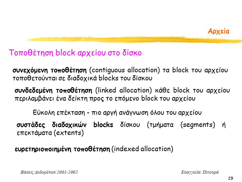 Βάσεις Δεδομένων 2001-2002 Ευαγγελία Πιτουρά 29 Αρχεία Τοποθέτηση block αρχείου στο δίσκο συνεχόμενη τοποθέτηση (contiguous allocation) τα block του αρχείου τοποθετούνται σε διαδοχικά blocks του δίσκου συνδεδεμένη τοποθέτηση (linked allocation) κάθε block του αρχείου περιλαμβάνει ένα δείκτη προς το επόμενο block του αρχείου Εύκολη επέκταση - πιο αργή ανάγνωση όλου του αρχείου συστάδες διαδοχικών blocks δίσκου (τμήματα (segments) ή επεκτάματα (extents) ευρετηριοποιημένη τοποθέτηση (indexed allocation)