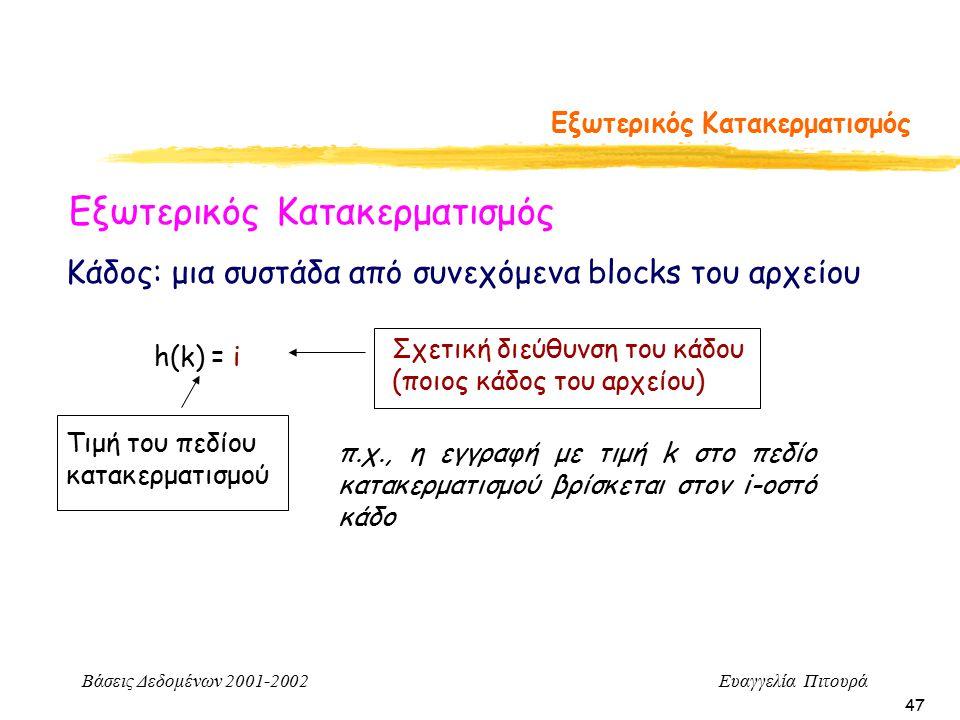 Βάσεις Δεδομένων 2001-2002 Ευαγγελία Πιτουρά 47 Εξωτερικός Κατακερματισμός h(k) = i Τιμή του πεδίου κατακερματισμού Σχετική διεύθυνση του κάδου (ποιος κάδος του αρχείου) Κάδος: μια συστάδα από συνεχόμενα blocks του αρχείου π.χ., η εγγραφή με τιμή k στο πεδίο κατακερματισμού βρίσκεται στον i-οστό κάδο