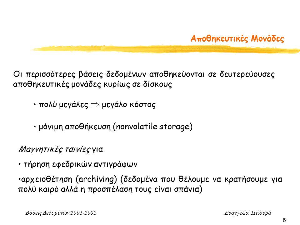 Βάσεις Δεδομένων 2001-2002 Ευαγγελία Πιτουρά 5 Αποθηκευτικές Μονάδες Οι περισσότερες βάσεις δεδομένων αποθηκεύονται σε δευτερεύουσες αποθηκευτικές μονάδες κυρίως σε δίσκους πολύ μεγάλες  μεγάλο κόστος μόνιμη αποθήκευση (nonvolatile storage) Μαγνητικές ταινίες για τήρηση εφεδρικών αντιγράφων αρχειοθέτηση (archiving) (δεδομένα που θέλουμε να κρατήσουμε για πολύ καιρό αλλά η προσπέλαση τους είναι σπάνια)
