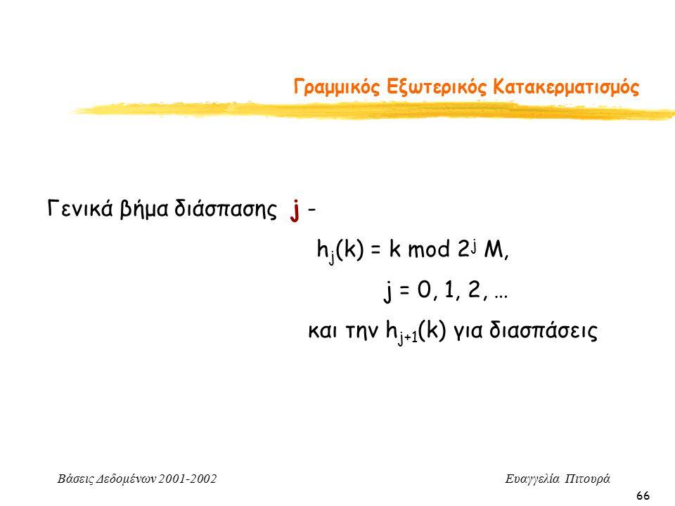 Βάσεις Δεδομένων 2001-2002 Ευαγγελία Πιτουρά 66 Γραμμικός Εξωτερικός Κατακερματισμός Γενικά βήμα διάσπασης j - h j (k) = k mod 2 j M, j = 0, 1, 2, … και την h j+1 (k) για διασπάσεις