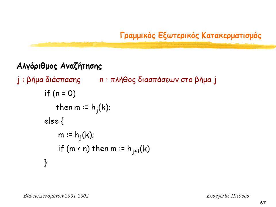 Βάσεις Δεδομένων 2001-2002 Ευαγγελία Πιτουρά 67 Γραμμικός Εξωτερικός Κατακερματισμός Αλγόριθμος Αναζήτησης j : βήμα διάσπασηςn : πλήθος διασπάσεων στο βήμα j if (n = 0) then m := h j (k); else { m := h j (k); if (m < n) then m := h j+1 (k) }