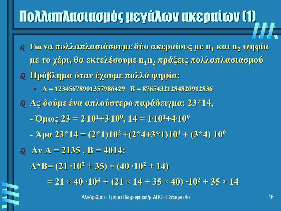 Πολλαπλασιασμός μεγάλων ακεραίων (2) b Βασική παρατήρηση: α) 23*14 = (2*1)10 2 +(2*4+3*1)10 1 + (3*4) 10 0 = (2*1)10 2 +[(2+3)*(1+4)-2*1-3*4]10 1 + (3*4) 10 0 b β) 2135 *4014 = 21  40 ·10 4 + (21  14 + 35  40) ·10 2 + 35  14 = 21  40 ·10 4 + [(21+35)  (40+14) – 21*40-35*14] ·10 2 + 35  14 b Γενικώς: a=a 1 a 0, b=b 1 b 0 και ζητείται c=a*b b c = a*b = c 2.