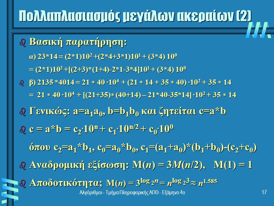 Πολλαπλασιασμός πινάκων αλά Strassen b Ο Strassen παρατήρησε [1969] ότι το γινόμενο δύο πινάκων A και B (μεγέθους 2 n x2 n ) μπορεί να υπολογισθεί ως εξής: C 00 C 01 A 00 A 01 B 00 B 01 = * = * C 10 C 11 A 10 A 11 B 10 B 11 M 1 + M 4 - M 5 + M 7 M 3 + M 5 M 1 + M 4 - M 5 + M 7 M 3 + M 5 = M 2 + M 4 M 1 + M 3 - M 2 + M 6 M 2 + M 4 M 1 + M 3 - M 2 + M 6 18Αλγόριθμοι - Τμήμα Πληροφορικής ΑΠΘ - Εξάμηνο 4ο