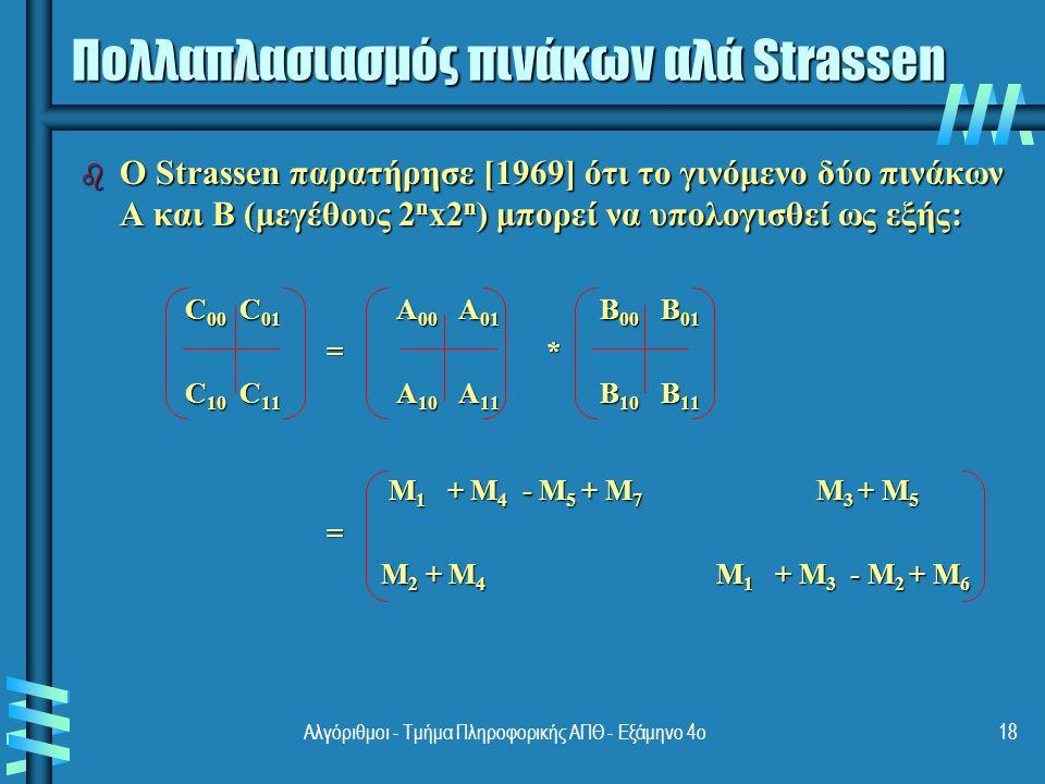 Υποπίνακες του Strassen b M 1 = (A 00 + A 11 ) * (B 00 + B 11 ) b M 2 = (A 10 + A 11 ) * B 00 b M 3 = A 00 * (B 01 - B 11 ) b M 4 = A 11 * (B 10 - B 00 ) b M 5 = (A 00 + A 01 ) * B 11 b M 6 = (A 10 - A 00 ) * (B 00 + B 01 ) b M 7 = (A 01 - A 11 ) * (B 10 + B 11 ) 19Αλγόριθμοι - Τμήμα Πληροφορικής ΑΠΘ - Εξάμηνο 4ο