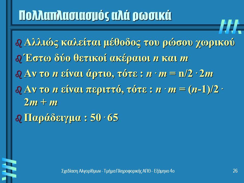 Σχεδίαση Αλγορίθμων - Τμήμα Πληροφορικής ΑΠΘ - Eξάμηνο 4ο26 Πολλαπλασιασμός αλά ρωσικά b Αλλιώς καλείται μέθοδος του ρώσου χωρικού b Έστω δύο θετικοί ακέραιοι n και m b Αν το n είναι άρτιο, τότε : n.