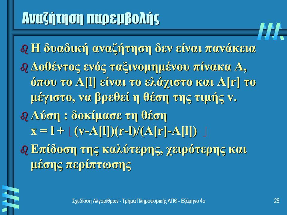 Σχεδίαση Αλγορίθμων - Τμήμα Πληροφορικής ΑΠΘ - Eξάμηνο 4ο29 Αναζήτηση παρεμβολής b Η δυαδική αναζήτηση δεν είναι πανάκεια b Δοθέντος ενός ταξινομημένου πίνακα A, όπου το A[l] είναι το ελάχιστο και A[r] το μέγιστο, να βρεθεί η θέση της τιμής v.